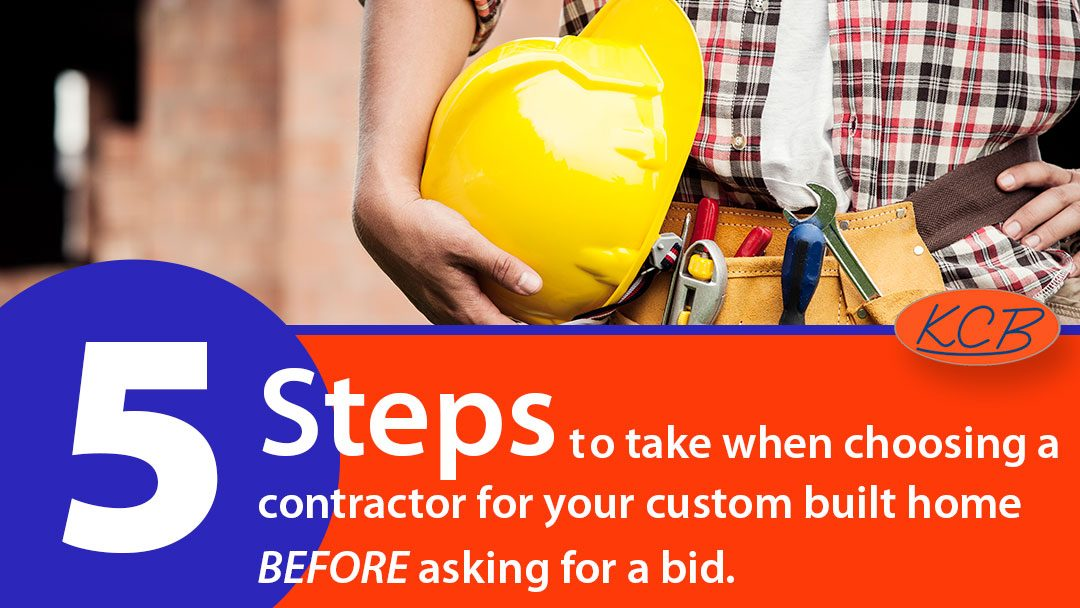 5 Steps to take when choosing a contractor for your custom built home – BEFORE asking for a bid.