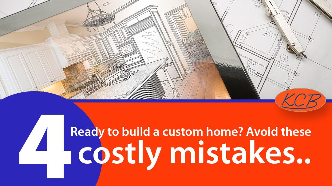 Ready to build a custom home? Avoid these 4 costly mistakes.